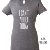 I CAN'T ADULT TODAY- short sleeve t-shirt - funny t-shirt