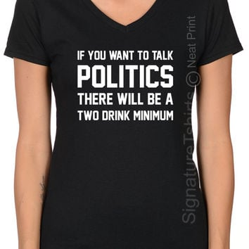 If you Want to Talk Politics There will be two drink minimum Women V-neck T Shirt, Political Tshirt, Election T Shirt, Presidential Debate