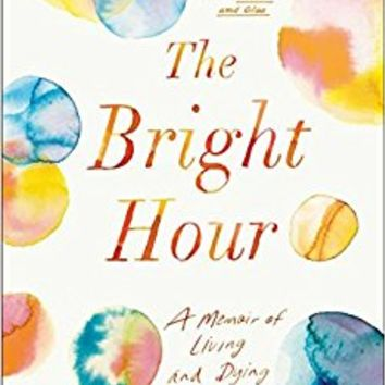 The Bright Hour: A Memoir of Living and Dying Hardcover – June 6, 2017