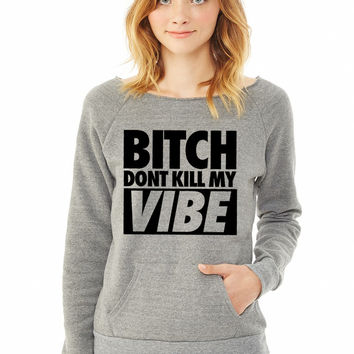 Bitch Don't Kill My Vibe dpnt ladies sweatshirt