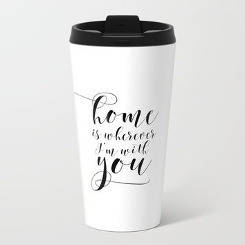 Home is wherever Im with you, typography print, printable quote, home sweet home Metal Travel Mug by NikolaJovanovic