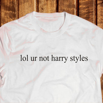 Lol Ur Not Harry Styles Shirt, One Direction Harry Shirt, Tumblr 1D tshirt