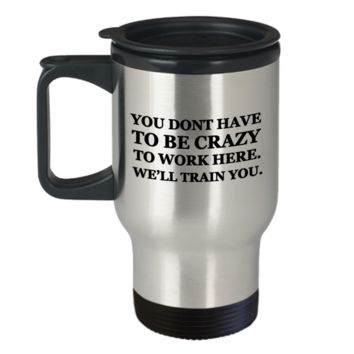 You dont have to be Crazy to work here. We'll train you Travel Mug 14 oz Travel mugs