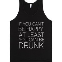 IF YOU CAN'T BE HAPPY AT LEAST YOU CAN BE DRUNK