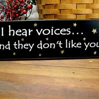 Wood Sign I Hear Voices They Don't Like You Funny Painted Primitive