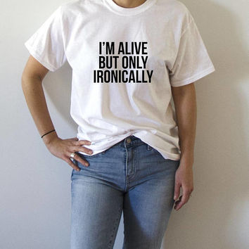 I'm alive but only Ironically T-shirt fashion funny quotes womens sarcastic