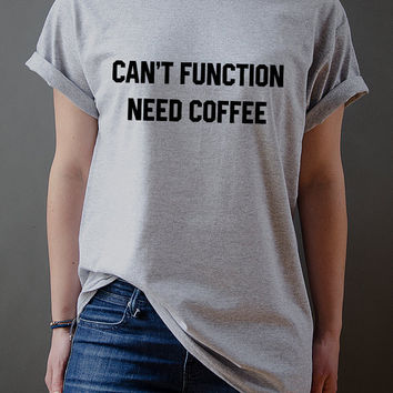 Can't Function Need Coffee Unisex t-shirt Slogan tshirt tumblr girls shirt instagram sassy cute