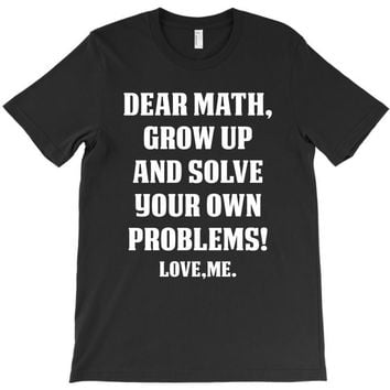 Dear Math Grow Up and Solve Your Own Problems! Love, me T-Shirt