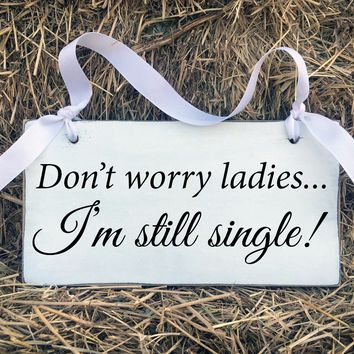 Don't Worry Ladies I'm Still Single, Wood Sign, 11x6