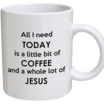 All I need Today Is A Little Bit Of Coffee And A Whole Lot Of Jesus 11 Ounces Funny Coffee Mug