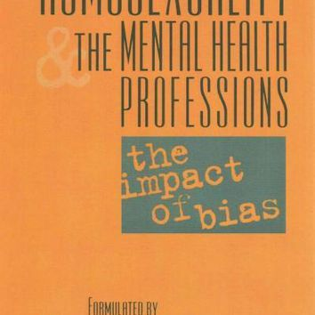 Homosexuality and the Mental Health Professions: The Impact of Bias (Group for the Advancement of Psychiatry): Homosexuality and the Mental Health Professions: The Impact of Bias