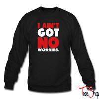 I Ain't Got No Worries 4 sweatshirt