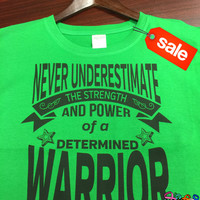 On Sale: Never Underestimate The Strength and Power of a Determined Warrior Green Shirt (FREE SHIPPING in U.S)