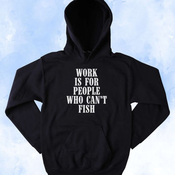 Funny Fishing Sweatshirt Work Is For People Who Can't Fish Slogan Southern Country Merica Western Outdoors Tumblr Hoodie