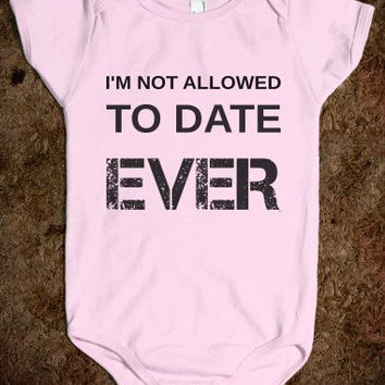 I'm Not Allowed to Date Ever Onesuit or Toddler T-Shirt