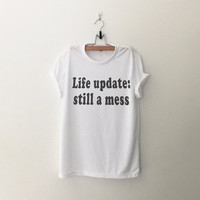Life update still a mess t-shirts tee unisex mens womens teens hipster swag dope tumblr fashion pinterest instagram blogger gifts christmas