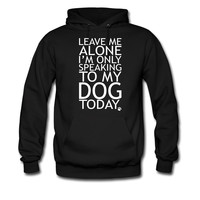 LEAVE-ME-ALONE-I-AM-ONLY-SPEAKING-TO-MY-DOG-TODAY_1_hoodie sweatshirt tshirt