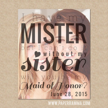 Matron of Honor Print - I have my Mister, but can't do it without my Sister // Special print featuring your photo // W-Q01-1PS AA9
