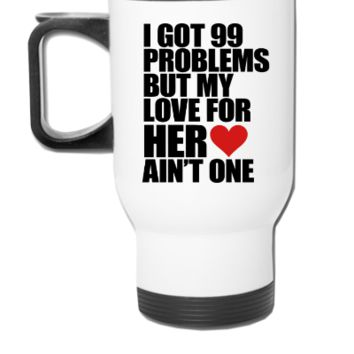 I Got 99 Problems But My Love For Her Ain't One - Travel Mug