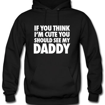 If You Think I'm Cute You Should See My Daddy Hoodie