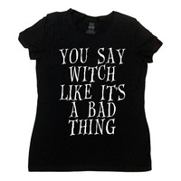 Witch Shirt Halloween Costume Halloween T Shirt Witchcraft Fall Funny Halloween TShirt You Say Witch Like It's A Bad Thing Ladies Tee -SA843