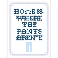 Home Is Where The Pants Aren't Print