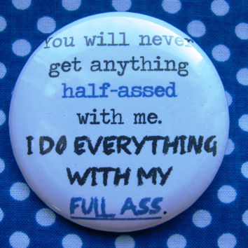 You will never get anything half-*ssed with me.  - 2.25 inch pinback button badge