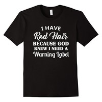 I Have Red Hair Because God Knew I Need A Warning Label Tee