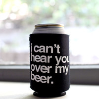 I Can't Hear You Over My Beer Drink Sleeve