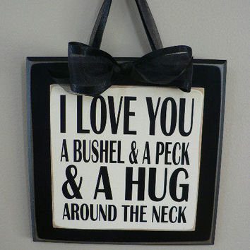 I Love You A Bushel and a Peck and a Hug around the Neck  saying on wood sign - Order by May 7th to receive in time for Mothers Day