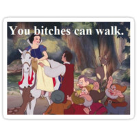You b*tches can walk