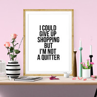 Instant Download - I Could Give Up Shopping But I'm Not A Quitter - Typography Fashion Quote - Modern Decor - Printable Instant Art