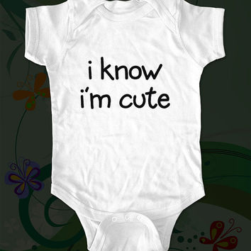 i know i'm cute Shirt - funny saying printed on Infant Baby Onesuit, Infant Tee, Toddler T-Shirts