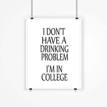 I Dont Have A Drinking Problem I'm In College College Print college Funy Typography College Art College Room Decor College Download For Gift