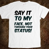 Say it to my face, not through your status! funny t-shirt