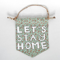 Wall Flag // Lets Stay Home // Homebody Decor/ Hand-Painted Wall Hanging // Pennant // Banner  // Housewarming Gift // Hostess Gift