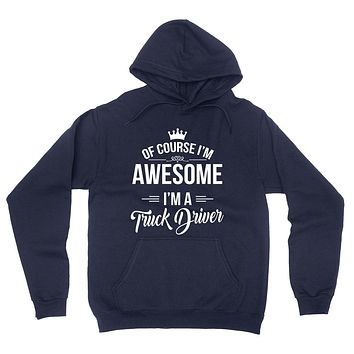 Of course I'm awesome I'm a truck driver profession gift for her for him  occupation hoodie