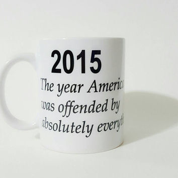 2015 The Year America Was Offended By Absolutely Everything, Funny Coffee Mug, Gift Ideas, Office Mug, Personalized Coffee Mug