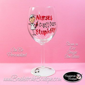 Hand Painted Wine Glass - Nurses Can't Cure Stupid - Original Designs by Cathy Kraemer