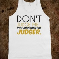Don't judge me you judgmental judger tank top tee tshirt t shirt
