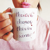 There's a Chance this is Wine - Wine Lover Watercolor Typography Mug - White Ceramic Mug with Cute Text - Funny Gift For Your Best Friend