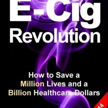 LMFXT3 Electronic Cigarettes and Vaping E-CIG REVOLUTION: How to Save a Million Lives and a Billion Healthcare Dollars