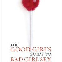 The Good Girl's Guide to Bad Girl Sex: An Indispensable Guide to Pleasure & Seduction