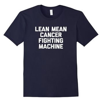 Lean Mean Cancer Fighting Machine T-Shirt funny cancer shirt
