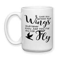 Coffee Mug, Until You Spread Your Wings You'll Never Know Just How Far You Can Fly Graduation Be Brave, Gift Idea, Large Coffee Cup 15 oz