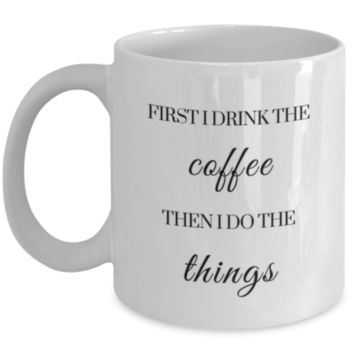 Sarcastic Coffee Mug: First, I Drink Coffee. Then, I Do Things. - Funny Sarcastic Mug - Birthday Gift - Christmas Gift - Perfect Gift for Sister, Best Friend, Cousin, Roommate, Office Mug