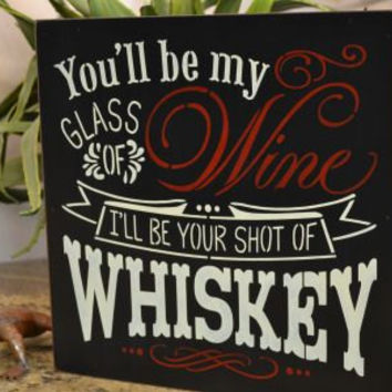 You'll be my glass of Wine I'll be your shot of Whiskey, 12x12 Primitive Wood Sign, Wedding sign, CHOOSE YOUR COLORS