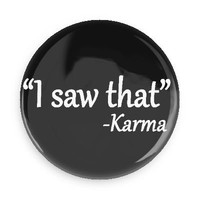 Funny Button; Karma Quote: I Saw That 1.5 Inch Pin Back Button