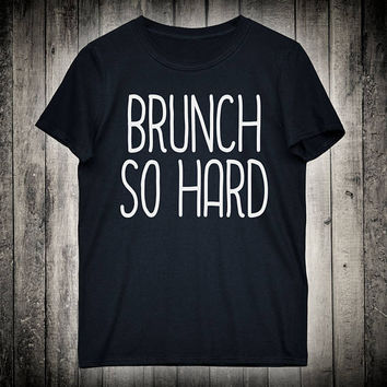 Brunch So Hard Food Lover Slogan Tee Weekend Champagne Drinking Shirt Hipster Tumblr T-shirt