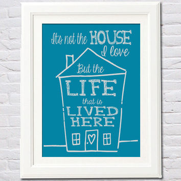 Instant Download! It's Not the House I Love But the Life that is Lived Here Print (4x6, 5x7, 8x10, 11x14) Home House Warming Gift Chalk